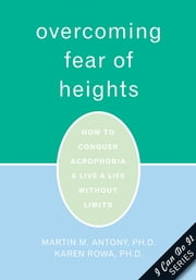 Overcoming Fear of Heights - How to Conquer Acrophobia and Live a Life Without Limits ebook by Martin Antony, PhD,Karen Rowa, PhD