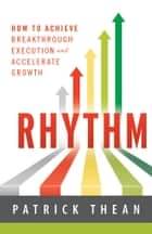 Rhythm - How to Achieve Breakthrough Execution and Accelerate Growth ebook by Patrick Thean