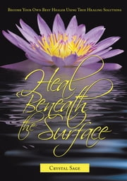 Heal Beneath the Surface - Become Your Own Best Healer Using True Healing Solutions ebook by Crystal Sage