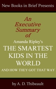 An Executive Summary of Amanda Ripley's 'The Smartest Kids in the World: And How They Got That Way' ebook by A. D. Thibeault