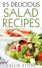 25 Delicious Salad Recipes ebook by Sallie Stone