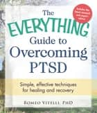 The Everything Guide to Overcoming PTSD - Simple, effective techniques for healing and recovery ebook by Romeo Vitelli