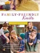 Family-Friendly Knits - Seasonal Knitted Garments and Accessories for Children and Adults ebook by Courtney Spainhower