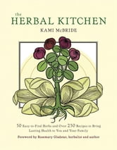 Herbal Kitchen, The: 50 Easy-To-Find Herbs And Over 250 Recipes To Bring Lasting Health To You And Your Family ebook by Kami McBride