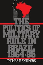 The Politics of Military Rule in Brazil, 1964-1985 ebook by Thomas E. Skidmore