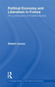 Political Economy and Liberalism in France - The Contributions of Frédéric Bastiat ebook by Robert Leroux