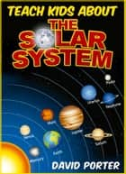 Teach kids About The Solar System ebook by David Porter