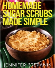 Homemade Sugar Scrubs Made Simple ebook by Jennifer Stepanik