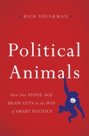 Political Animals - How Our Stone-Age Brain Gets in the Way of Smart Politics ebook by Rick Shenkman