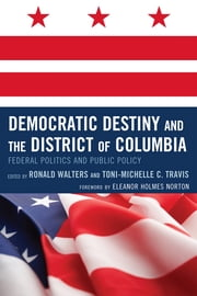 Democratic Destiny and the District of Columbia - Federal Politics and Public Policy ebook by Ronald W. Walters,Toni-Michelle Travis,De l. Eleanor Holmes Norton,Angelyn Flowers,Darwin Fishman,Daryl Harris,Eleanor Holmes Norton,Jared Ball,Kevin L. Glasper,Michael Fauntroy,ReShone Moore,Ronald Walters,Toni-Michelle C. Travis,William G. Jones,Wilmer Leon
