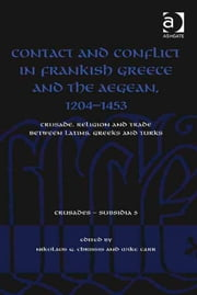 Contact and Conflict in Frankish Greece and the Aegean, 1204-1453 - Crusade, Religion and Trade between Latins, Greeks and Turks ebook by Dr Mike Carr,Dr Nikolaos G. Chrissis,Dr Christoph Maier