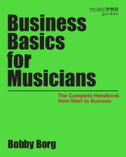 Business Basics for Musicians - The Complete Handbook from Start to Success ebook by Bobby Borg