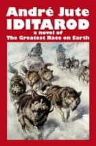 Iditarod: a Novel of The Greatest Race on Earth ebook by Andre Jute