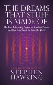 The Dreams That Stuff Is Made Of - The Most Astounding Papers of Quantum Physics--and How They Shook the Scientific World ebook by Stephen Hawking