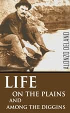 Life on the Plains and Among the Diggings (1849) ebook by Alonzo Delano