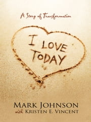 I Love Today - A Story of Transformation ebook by Kristen E. Vincent, Mark Johnson