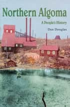 Northern Algoma - A People's History ebook by Daniel G.V. Douglas