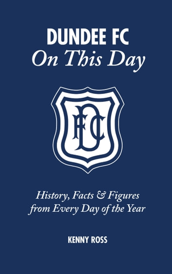 Dundee FC On This Day - History, Facts & Figures from Every Day of the Year ebook by Kenny Ross