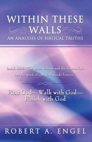 "Within These Walls an Analysis of Biblical Truths - Isaiah 40:8--""The Grass Withers and the Flowers Fall, but the Word of Our God Stands Forever."" Find God--Walk with God--Finish with God ebook by Robert A. Engel"