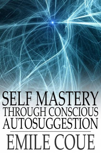 Self Mastery through Conscious Autosuggestion 電子書 by Emile Coue