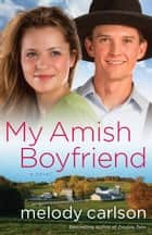 My Amish Boyfriend - A Novel ebook by Melody Carlson