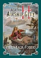 Agatha H. and the Airship City ebook by Phil Foglio, Kaja Foglio