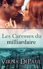 Les Caresses du milliardaire ebook by Virna DePaul