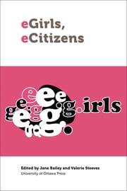 eGirls, eCitizens - Putting Technology, Theory and Policy into Dialogue with Girls' and Young Women's Voices ebook by Jane Bailey,Valerie Steeves