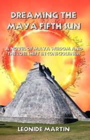 Dreaming the Maya Fifth Sun: A novel of Maya Wisdom and the 2012 Shift in Consciousness ebook by Leonide Martin