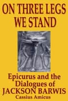On Three Legs We Stand: Epicurus and The Dialogues of Jackson Barwis ebook by Cassius Amicus