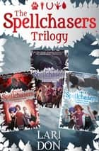 The Spellchasers Trilogy - The Beginner's Guide to Curses; The Shapeshifter's Guide to Running Away; The Witch's Guide to Magical Combat ebook by Lari Don
