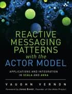 Reactive Messaging Patterns with the Actor Model - Applications and Integration in Scala and Akka ebook by Vaughn Vernon