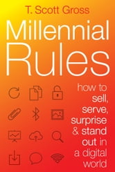 Millennial Rules - How to Connect with the First Digitally Savvy Generation of Consumers and Employees ebook by T. Scott Gross
