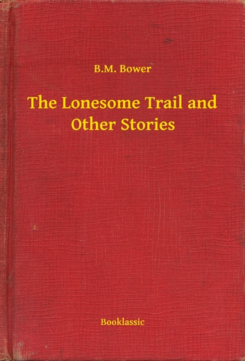 The Lonesome Trail and Other Stories ebook by B.M. Bower
