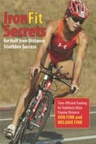 IronFit Secrets for Half Iron-Distance Triathlon Success ebook by Don Fink,Melanie Fink