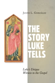 The Story Luke Tells - Luke's Unique Witness to the Gospel ebook by Justo L. Gonzalez