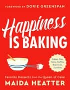Happiness Is Baking - Cakes, Pies, Tarts, Muffins, Brownies, Cookies: Favorite Desserts from the Queen of Cake ebook by Dorie Greenspan, Maida Heatter