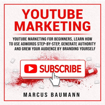 Youtube Marketing: Youtube Marketing For Beginners, Learn How To Use Adwords Step By Step, Generate Authority And Grow Your Audience By Branding Yourself audiobook by Marcus Baumann