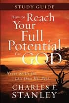 How to Reach Your Full Potential for God Study Guide - Never Settle for Less Than the Best ebook by Charles Stanley