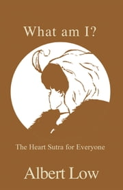 What am I? - The Heart Sutra for Everyone ebook by Albert Low