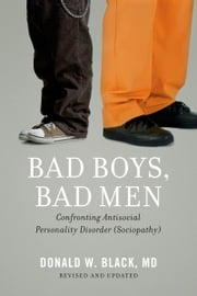 Bad Boys, Bad Men: Confronting Antisocial Personality Disorder (Sociopathy) - Confronting Antisocial Personality Disorder (Sociopathy) ebook by Donald W. Black