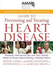 American Medical Association Guide to Preventing and Treating Heart Disease: Essential Information You and Your Family Need to Know about Having a Hea ebook by American Medical Association