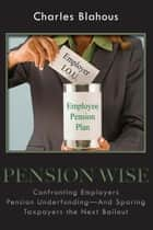 Pension Wise - Confronting Employer Pension Underfunding—And Sparing Taxpayers the Next Bailout ebook by Charles Blahous