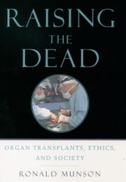 Raising the Dead: Organ Transplants, Ethics, and Society ebook by Ronald Munson