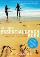 Dr Rip's Essential Beach Book - Everything You Need to Know About Surf, Sand and Rips ebook by Rob Brander