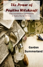 The Power of Positive Witchcraft: Daily Incantations & Enchantments A Spell a Day for 30 Days ebook by Garden Summerland