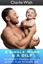 2 Single Mums & A DILF ebook by Charlie Wish