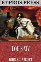 Louis XIV ebook by John S.C. Abbott