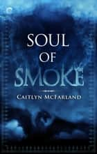 Soul of Smoke - A Dragon Shifter Romance ebook by Caitlyn McFarland