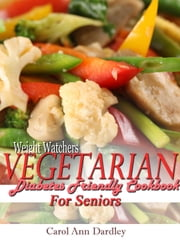 Weight Watchers Vegetarian Diabetes Friendly Cookbook For Seniors ebook by Carol Ann Dardley
